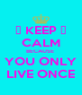 😘 KEEP 😘 CALM BECAUSE  YOU ONLY LIVE ONCE - Personalised Poster A4 size