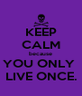 KEEP CALM because YOU ONLY  LIVE ONCE. - Personalised Poster A4 size