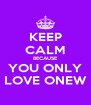 KEEP CALM BECAUSE YOU ONLY LOVE ONEW - Personalised Poster A4 size