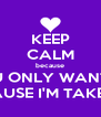 KEEP CALM because YOU ONLY WANT ME CAUSE I'M TAKEN! - Personalised Poster A4 size