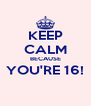 KEEP CALM BECAUSE YOU'RE 16!  - Personalised Poster A4 size