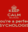 KEEP CALM BECAUSE You're a perfect PSYCHOLOGIST - Personalised Poster A4 size