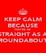 KEEP CALM BECAUSE YOU'RE AS STRAIGHT AS A ROUNDABOUT - Personalised Poster A4 size