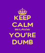 KEEP CALM BECAUSE YOU'RE DUMB - Personalised Poster A4 size