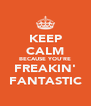 KEEP CALM BECAUSE YOU'RE FREAKIN' FANTASTIC - Personalised Poster A4 size