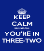 KEEP CALM BECAUSE YOU'RE IN THREE-TWO - Personalised Poster A4 size