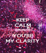 KEEP CALM BECAUSE YOU'RE MY CLARITY - Personalised Poster A4 size