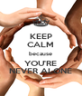 KEEP CALM because YOU'RE NEVER ALONE - Personalised Poster A4 size