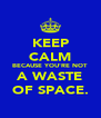 KEEP CALM BECAUSE YOU'RE NOT A WASTE OF SPACE. - Personalised Poster A4 size