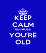 KEEP CALM BECAUSE YOU'RE OLD - Personalised Poster A4 size