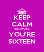 KEEP CALM BECAUSE YOU'RE SIXTEEN - Personalised Poster A4 size