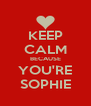 KEEP CALM BECAUSE YOU'RE SOPHIE - Personalised Poster A4 size