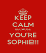 KEEP CALM BECAUSE YOU'RE SOPHIE!!! - Personalised Poster A4 size