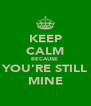 KEEP CALM BECAUSE  YOU'RE STILL MINE - Personalised Poster A4 size