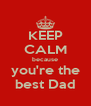 KEEP CALM because you're the best Dad - Personalised Poster A4 size