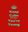 Keep Calm Because You`re Young - Personalised Poster A4 size