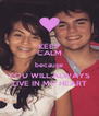 KEEP CALM because YOU WILL ALWAYS LIVE IN MY HEART - Personalised Poster A4 size