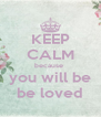 KEEP CALM because  you will be be loved - Personalised Poster A4 size