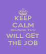 KEEP CALM BECAUSE YOU WILL GET THE JOB - Personalised Poster A4 size