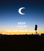 KEEP CALM Because You will never know  What tomorrow will bring  - Personalised Poster A4 size