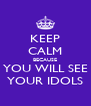 KEEP CALM BECAUSE YOU WILL SEE YOUR IDOLS - Personalised Poster A4 size