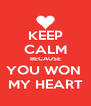 KEEP CALM BECAUSE YOU WON  MY HEART - Personalised Poster A4 size