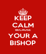 KEEP CALM BECAUSE YOUR A BISHOP - Personalised Poster A4 size