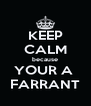 KEEP CALM because YOUR A  FARRANT - Personalised Poster A4 size