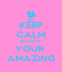 KEEP CALM BECAUSE YOUR  AMAZING - Personalised Poster A4 size