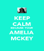 KEEP CALM BECAUSE YOUR AMELIA MCKEY - Personalised Poster A4 size
