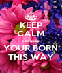 KEEP CALM because YOUR BORN THIS WAY - Personalised Poster A4 size