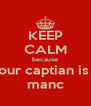 KEEP CALM because your captian is a manc - Personalised Poster A4 size