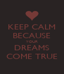 KEEP CALM BECAUSE YOUR DREAMS COME TRUE - Personalised Poster A4 size