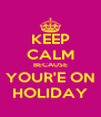 KEEP CALM BECAUSE YOUR'E ON HOLIDAY - Personalised Poster A4 size