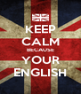 KEEP CALM BECAUSE YOUR ENGLISH - Personalised Poster A4 size