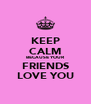 KEEP CALM BECAUSE YOUR FRIENDS LOVE YOU - Personalised Poster A4 size