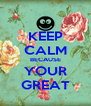 KEEP CALM BECAUSE YOUR GREAT - Personalised Poster A4 size
