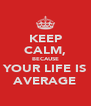 KEEP CALM, BECAUSE YOUR LIFE IS AVERAGE - Personalised Poster A4 size