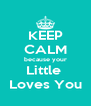 KEEP CALM because your Little  Loves You - Personalised Poster A4 size