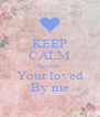 KEEP CALM Because  Your loved By me - Personalised Poster A4 size