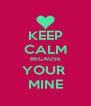 KEEP CALM BECAUSE YOUR  MINE - Personalised Poster A4 size