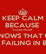 KEEP CALM BECAUSE  YOUR MOM  KNOWS THAT U  R FAILING IN BS - Personalised Poster A4 size
