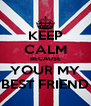 KEEP CALM BECAUSE YOUR MY BEST FRIEND - Personalised Poster A4 size