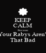KEEP CALM Because Your Rabys Aren't That Bad - Personalised Poster A4 size