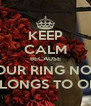 KEEP CALM BECAUSE YOUR RING NOW BELONGS TO ONE - Personalised Poster A4 size