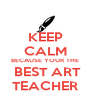 KEEP CALM BECAUSE YOUR THE  BEST ART TEACHER - Personalised Poster A4 size