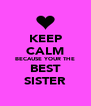 KEEP CALM BECAUSE YOUR THE BEST SISTER - Personalised Poster A4 size