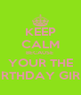 KEEP CALM BECAUSE  YOUR THE BIRTHDAY GIRL! - Personalised Poster A4 size