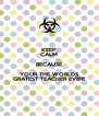 KEEP CALM BECAUSE YOUR THE WORLDS GRATEST TEACHER EVER!! - Personalised Poster A4 size