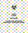 KEEP CALM BECAUSE YOUR THE WORLDS GREATEST TEACHER EVER!! - Personalised Poster A4 size